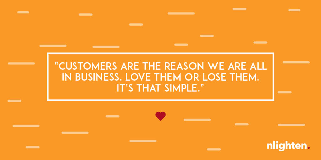 """Customers are the reason we are all in business. Love them or lose them. It's that simple."""